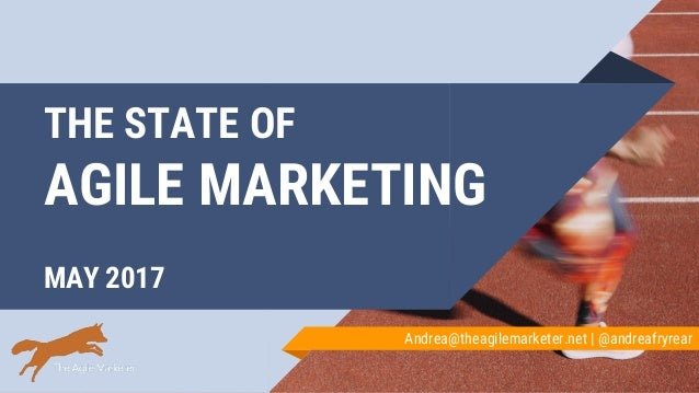 THE STATE OF AGILE MARKETING MAY 2017 Andrea@theagilemarketer.net | @andreafryrear