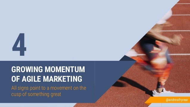 GROWING MOMENTUM OF AGILE MARKETING All signs point to a movement on the cusp of something great 4 @andreafryrear