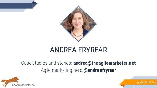 ANDREA FRYREAR Case studies and stories: andrea@theagilemarketer.net Agile marketing nerd @andreafryrear @andreafryrear Th...