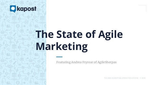 THE B2B MARKETING OPERATING SYSTEM © 2018 Featuring Andrea Fryrear of AgileSherpas The State of Agile Marketing
