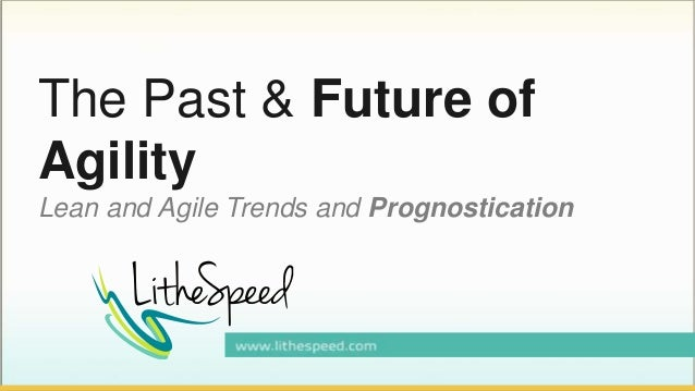 The Past & Future of Agility Lean and Agile Trends and Prognostication