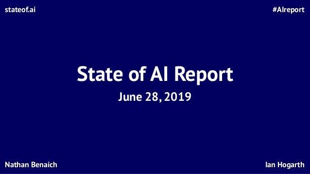 State of AI Report June 28, 2019 #AIreportstateof.ai Ian HogarthNathan Benaich