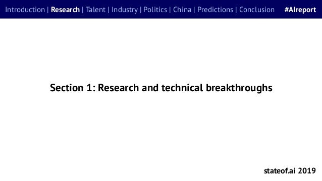 Section 1: Research and technical breakthroughs stateof.ai 2019 Introduction | Research | Talent | Industry | Politics | C...