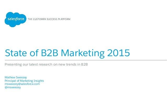 State of B2B Marketing 2015 Mathew Sweezey Principal of Marketing Insights msweezey@salesforce.com @msweezey  Pr...