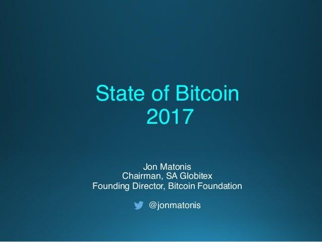 Jon Matonis Chairman, SA Globitex Founding Director, Bitcoin Foundation @jonmatonis State of Bitcoin 2017