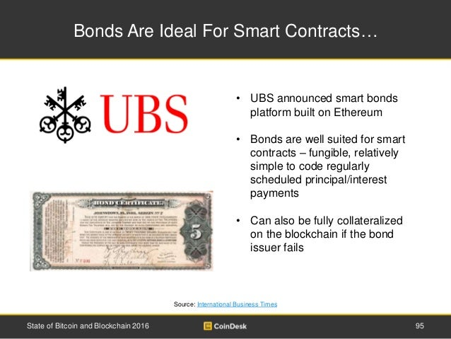 Bonds Are Ideal For Smart Contracts… State of Bitcoin and Blockchain 2016 95 • UBS announced smart bonds platform built on...