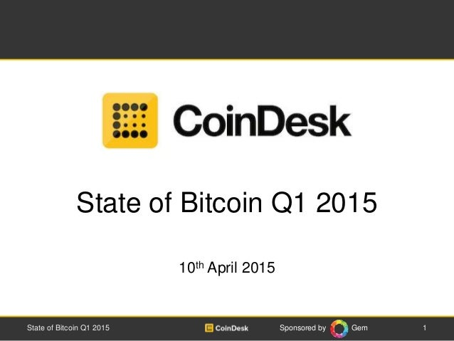 Sponsored by Gem State of Bitcoin Q1 2015 10th April 2015 State of Bitcoin Q1 2015 1