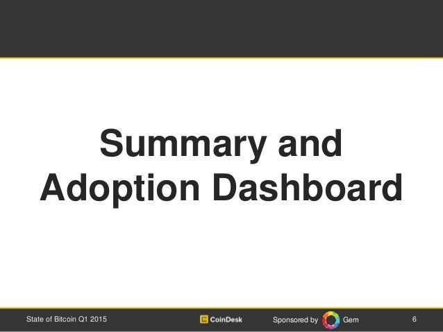 Sponsored by Gem 6State of Bitcoin Q1 2015 Summary and Adoption Dashboard