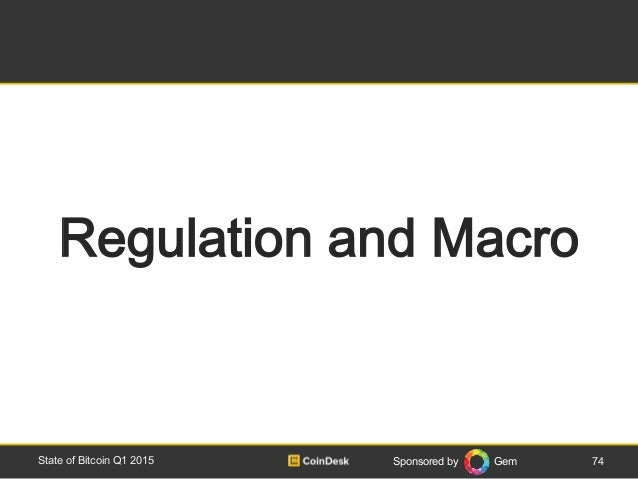 Sponsored by Gem 74State of Bitcoin Q1 2015 Regulation and Macro