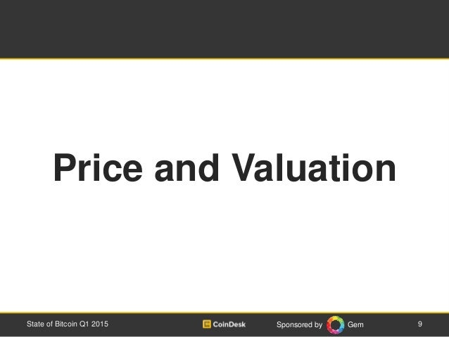 Sponsored by Gem 9State of Bitcoin Q1 2015 Price and Valuation