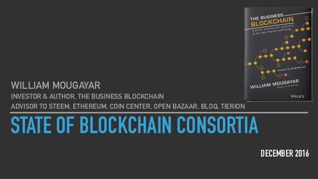 STATE OF BLOCKCHAIN CONSORTIA DECEMBER 2016 WILLIAM MOUGAYAR INVESTOR & AUTHOR, THE BUSINESS BLOCKCHAIN ADVISOR TO STEEM, ...