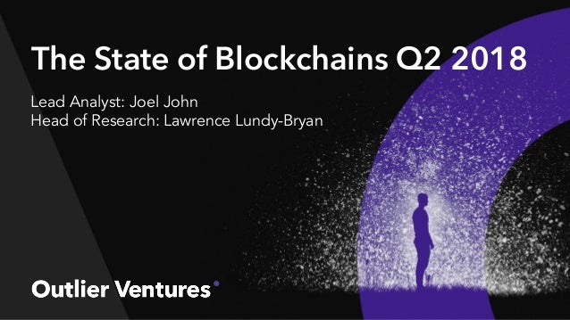 The State of Blockchains Q2 2018 Lead Analyst: Joel John Head of Research: Lawrence Lundy-Bryan