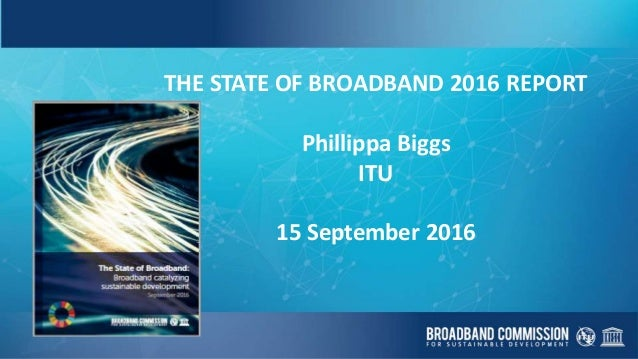 THE STATE OF BROADBAND 2016 REPORT Phillippa Biggs ITU 15 September 2016