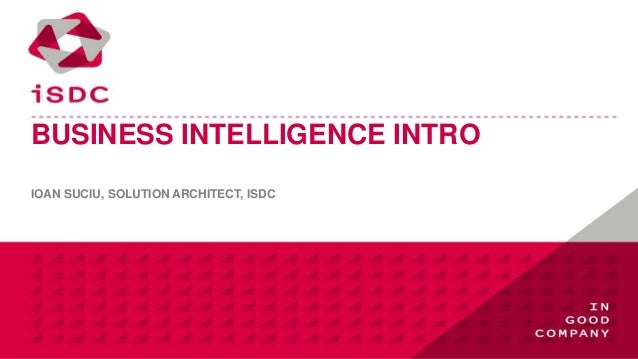 BUSINESS INTELLIGENCE INTROIOAN SUCIU, SOLUTION ARCHITECT, ISDC