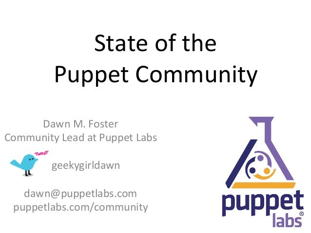 State	  of	  the	  	                Puppet	  Community	        Dawn	  M.	  Foster	  Community	  Lead	  at	  Puppet	  Labs	...