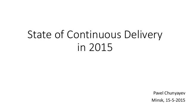 State of Continuous Delivery in 2015 Pavel Chunyayev Minsk, 15-5-2015