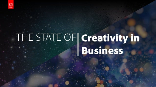 © 2017 Adobe Systems Incorporated. All Rights Reserved. Adobe Confidential. THE STATE OF Creativity in Business