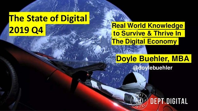 The State of Digital 2019 Q4 Doyle Buehler, MBA @doylebuehler Real World Knowledge to Survive & Thrive In The Digital Econ...