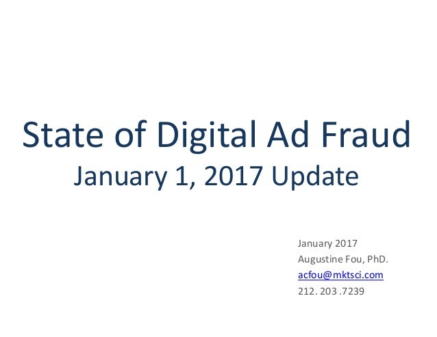 State of Digital Ad Fraud January 1, 2017 Update January 2017 Augustine Fou, PhD. acfou@mktsci.com 212. 203 .7239