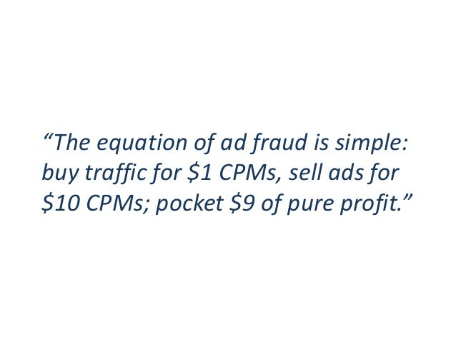 """""""The equation of ad fraud is simple: buy traffic for $1 CPMs, sell ads for $10 CPMs; pocket $9 of pure profit."""""""