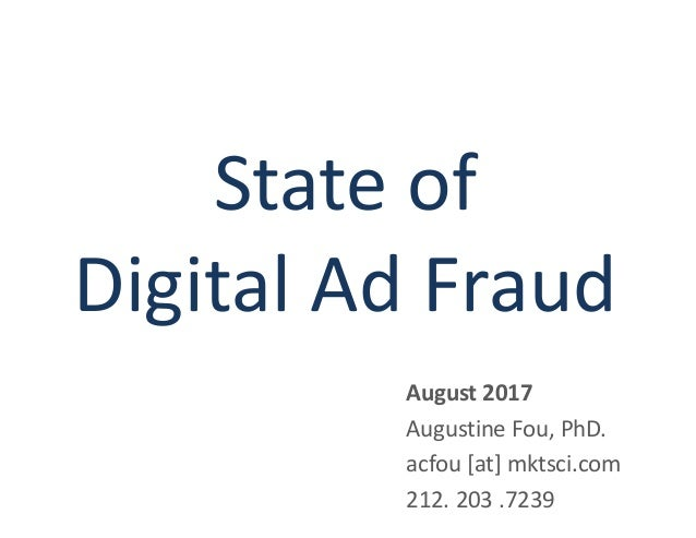 State of Digital Ad Fraud August 2017 Augustine Fou, PhD. acfou [at] mktsci.com 212. 203 .7239