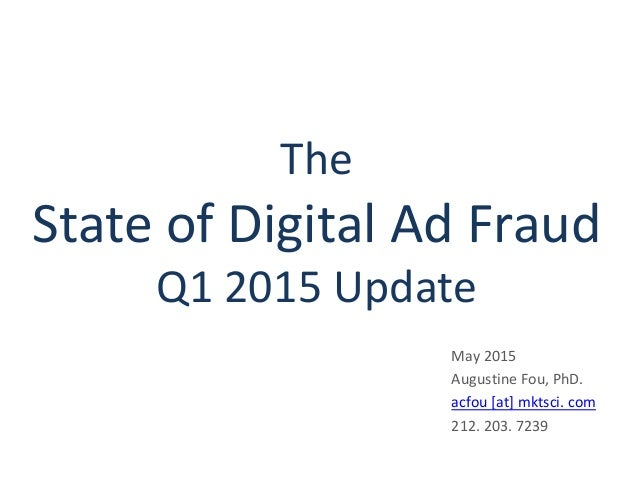 The State of Digital Ad Fraud Q1 2015 Update May 2015 Augustine Fou, PhD. acfou [at] mktsci. com 212. 203. 7239