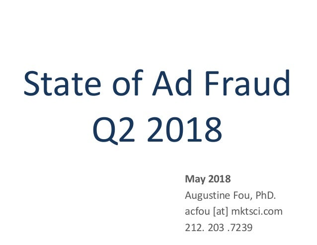 State of Ad Fraud Q2 2018 May 2018 Augustine Fou, PhD. acfou [at] mktsci.com 212. 203 .7239