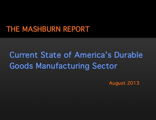 THE MASHBURN REPORT August 2013 Current State of America's Durable Goods Manufacturing Sector