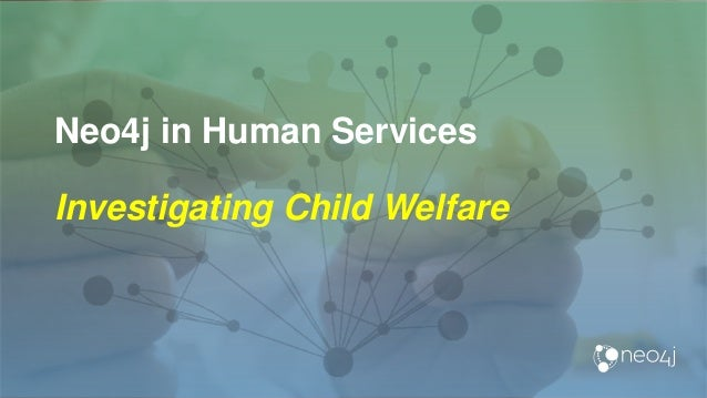 Neo4j in Human Services Investigating Child Welfare
