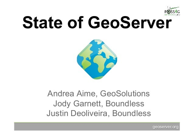 geoserver.org State of GeoServer Andrea Aime, GeoSolutions Jody Garnett, Boundless Justin Deoliveira, Boundless