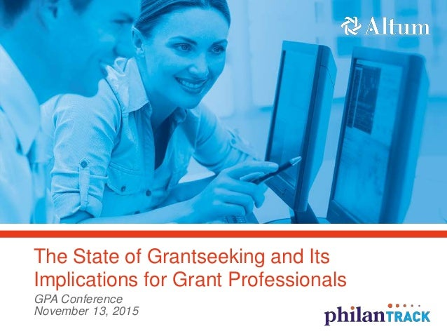 The State of Grantseeking and Its Implications for Grant Professionals GPA Conference November 13, 2015