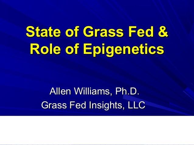 State of Grass Fed &State of Grass Fed & Role of EpigeneticsRole of Epigenetics Allen Williams, Ph.D.Allen Williams, Ph.D....