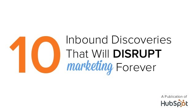 10     Inbound Discoveries     That Will DISRUPT      marketing Forever     	                        A Publication of