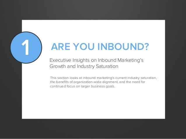1 ARE YOU INBOUND?Executive Insights on Inbound Marketing'sGrowth and Industry SaturationThis section looks at inbound mar...