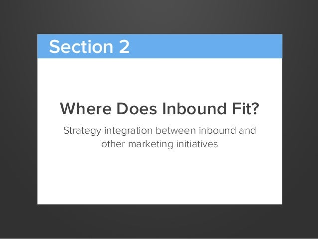 Where Does Inbound Fit?Strategy integration between inbound andother marketing initiativesSection 2