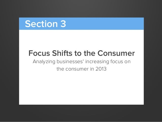 Focus Shifts to the ConsumerAnalyzing businesses increasing focus onthe consumer in 2013Section 3
