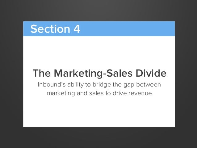 The Marketing-Sales DivideInbound's ability to bridge the gap betweenmarketing and sales to drive revenueSection 4