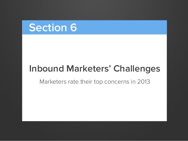 Inbound Marketers' ChallengesMarketers rate their top concerns in 2013Section 6