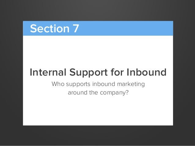 Internal Support for InboundWho supports inbound marketingaround the company?Section 7