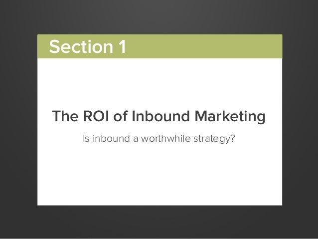 The ROI of Inbound MarketingIs inbound a worthwhile strategy?Section 1