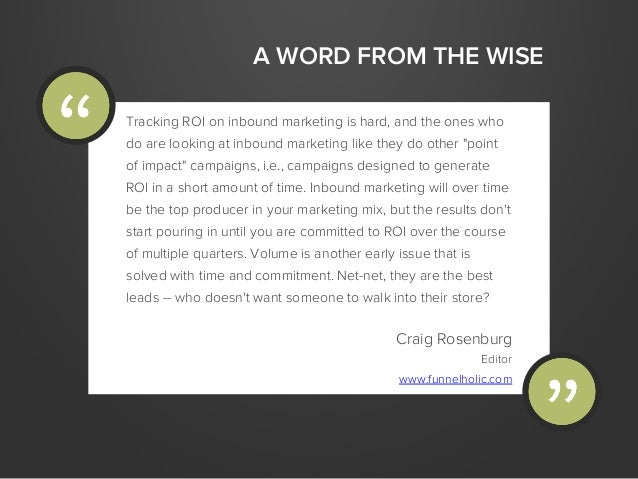 A WORD FROM THE WISETracking ROI on inbound marketing is hard, and the ones whodo are looking at inbound marketing like th...
