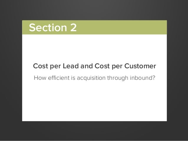 Cost per Lead and Cost per CustomerHow efficient is acquisition through inbound?Section 2