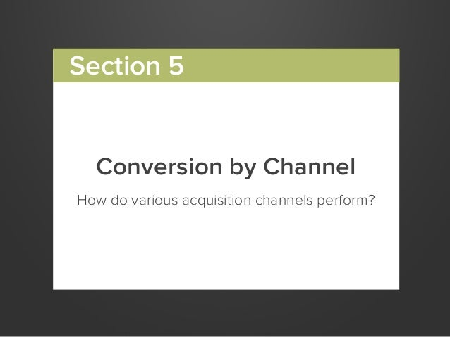 Conversion by ChannelHow do various acquisition channels perform?Section 5