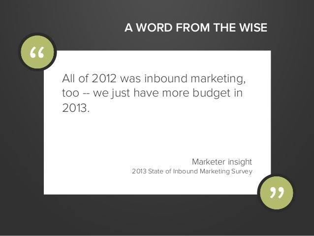 A WORD FROM THE WISEAll of 2012 was inbound marketing,too -- we just have more budget in2013.Marketer insight2013 State of...