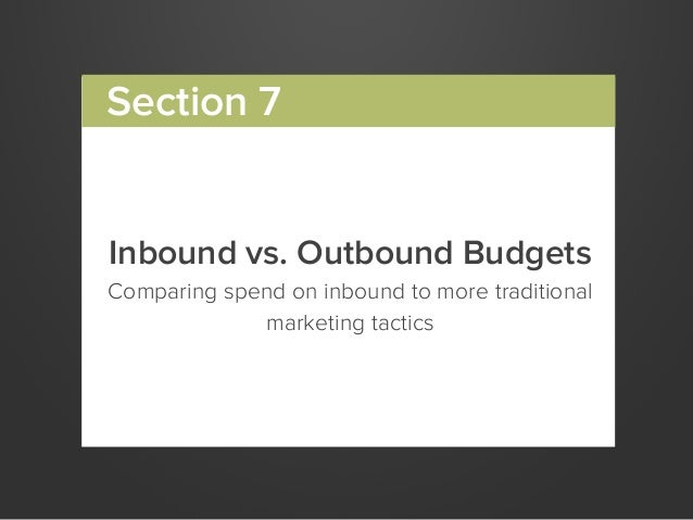 Inbound vs. Outbound BudgetsComparing spend on inbound to more traditionalmarketing tacticsSection 7