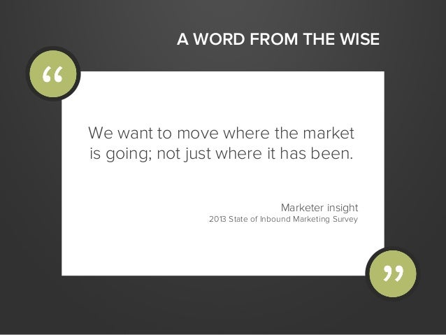 A WORD FROM THE WISEWe want to move where the marketis going; not just where it has been.Marketer insight2013 State of Inb...