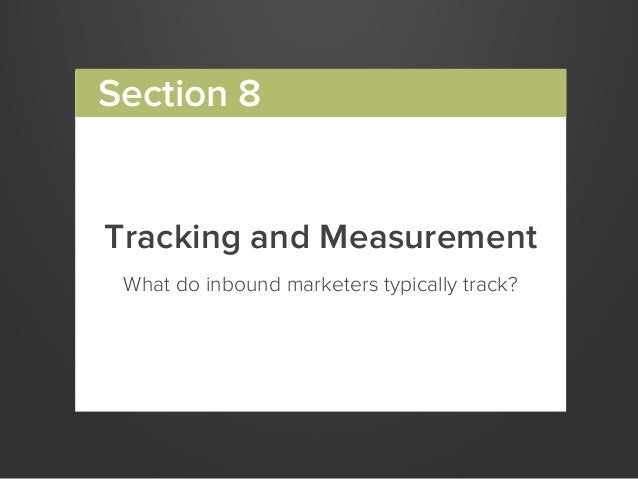 Tracking and MeasurementWhat do inbound marketers typically track?Section 8