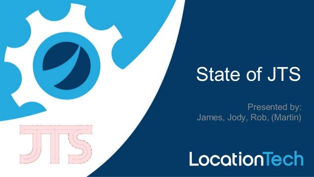 State of JTS Presented by: James, Jody, Rob, (Martin)