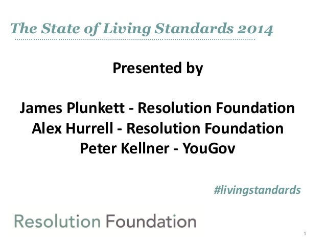 The State of Living Standards 2014 ……………………………………………………………………………………………………..  Presented by James Plunkett - Resolution Foun...