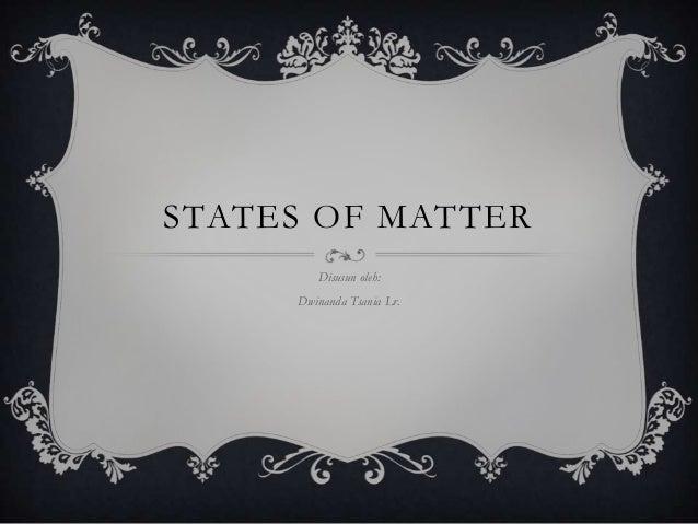 STATES OF MATTER        Disusun oleh:     Dwinanda Tsania Lr.
